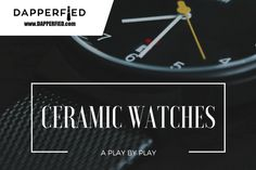 Ceramic Watches: A Play by Play. - http://www.dapperfied.com/ceramic-watches-play-play/