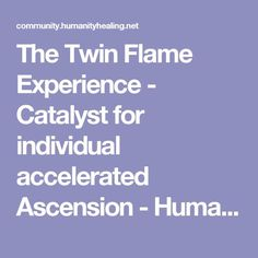 The Twin Flame Experience - Catalyst for individual accelerated Ascension - Humanity Healing Community