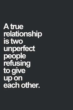 """Love Quotes To Remind You To Stay Together — Even When Times Get Really, Really Tough """"A true relationship is two unperfect people refusing to give up on each other.""""""""A true relationship is two unperfect people refusing to give up on each other. Love Quotes For Her, Best Love Quotes, Quotes For Him, Be Yourself Quotes, Quotes To Live By, Awesome Quotes, Quotes About Being Perfect, Quotes About Weakness, Quotes About Flaws"""