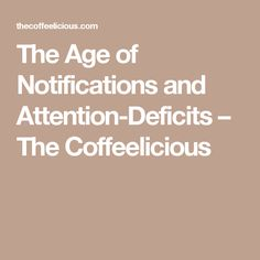 The Age of Notifications and Attention-Deficits – The Coffeelicious