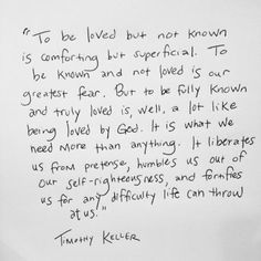 """""""To be loved but not known is comforting but superficial. To be known and not loved is our greatest fear. But to be fully known and truly loved is, well, a lot like being loved by God. It is what we need more than anything."""" ~Tim Keller - Google Search"""