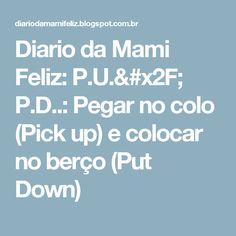 Diario da Mami Feliz: P.U./ P.D..: Pegar no colo (Pick up) e colocar no berço (Put Down)