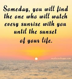 Someday, you will find one who will watch every sunrise with you until the sunset of your life.
