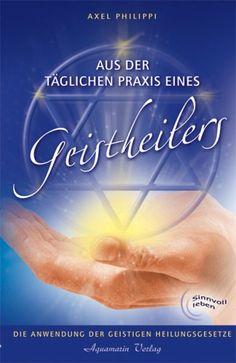 Aus der täglichen Praxis eines Geistheilers. Die Anwendung der geistigen Heilungsgesetze: Amazon.de: Axel Philippi: Bücher