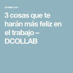 3 cosas que te harán más feliz en el trabajo – DCOLLAB