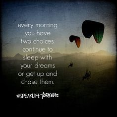 Every morning you have to choices: To sleep with your dreams or get up and chase them. #SpeakLife