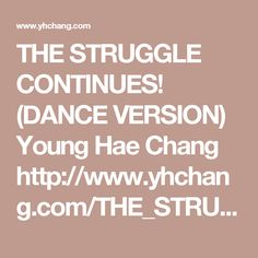 THE STRUGGLE CONTINUES! (DANCE VERSION) Young Hae Chang    http://www.yhchang.com/THE_STRUGGLE_DANCE_VERSION.html