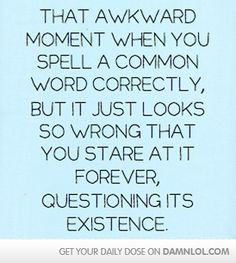 I do this on a daily basis! Thank goodness for word to help me through this situation lol