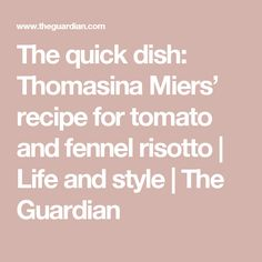 The quick dish: Thomasina Miers' recipe for tomato and fennel risotto | Life and style | The Guardian