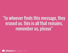 """Prompt -- """"to whoever finds this message, they erased us. this is all that remains. remember us, please"""""""