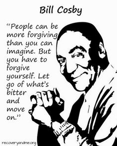 People can be more forgiving than you can imagine. But you have to forgive yourself. Let go of what's bitter and move on.  -Bill Cosby