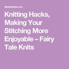 Knitting Hacks, Making Your Stitching More Enjoyable – Fairy Tale Knits