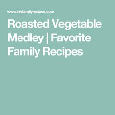 Roasted Vegetable Medley | Favorite Family Recipes
