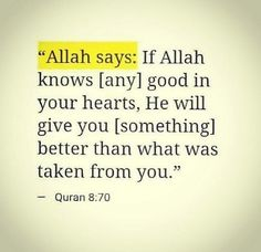 Allah says :if Allah knows( any) good in your heart, he will give you (something) better than what was taken from you. How it is now, shukar to Allah for what He giving us after we meet Allah Quotes, Muslim Quotes, Quran Quotes, Religious Quotes, Allah Islam, Islam Quran, Islam Muslim, Beautiful Islamic Quotes, Islamic Inspirational Quotes