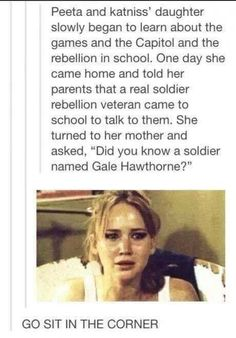then katniss walks out and peeta tells his daughter that the rebellion is NOT discussed in this house
