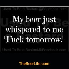 """my beer jist whispered to me """"fuck tomorrow"""" Bar Quotes, Sign Quotes, Funny Quotes, Funny Memes, Funny Comebacks, Alcohol Quotes, Alcohol Humor, Funny Alcohol, Beer Memes"""