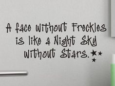 Childs Wall Decal - A Face Without Freckles - Bedroom or Bathroom Wall Decor.  via Etsy.  I think this quote was written for me! :)
