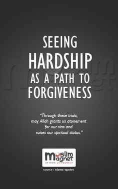 Seeing hardship as a path to forgiveness. The hardships that we suffer in life are means by which our sins are pardoned. These difficulties can take many forms, like sickness, financial misfortune, or the loss of loved ones. Through these trials, Allah grants us atonement for our sins and raises our spiritual status.  source: Islamic-quotes musliMagnet tumblr   @musliMagnet   Facebook