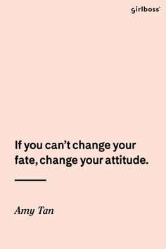 GIRLBOSS QUOTE: If you can't change your fate, change your attitude. -Amy Tan // Motivational quote to get your week started