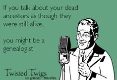 If you talk about your dead ancestors as though they were still alive...   you might be a genealogist