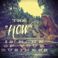 "From The Passion Test... you figure out the ""what,"" but the ""how"" is none of your business! www.tamaravellozzo.com"