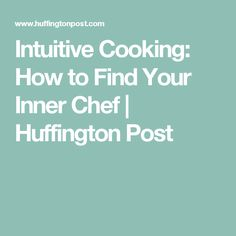 Intuitive Cooking: How to Find Your Inner Chef | Huffington Post