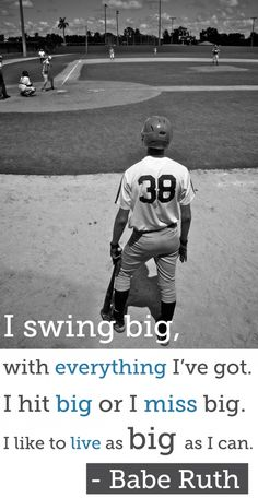 I swing big, with everything I've got. I hit big or I miss big.  I like to live as BIG as I can. ~ Babe Ruth