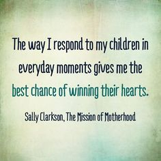 The best chance of winning my child's heart come in my responses to them... a bit of encouragement for the day via Homeschool Creations.
