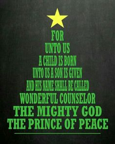For unto us a child is born Unto us a son is given and He shall  be called WONDERFUL COUNSELOR  THE MIGHTY GOD THE PRINCE OF PEACE