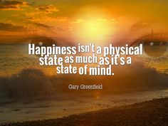 Happiness isn't a physical state as much as it's a state of mind. www.garygreenfield.com