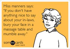 Haha.        Miss manners says: 'If you don't have anything nice to say about your in-laws, bury your face in a massage table and mumble away.'