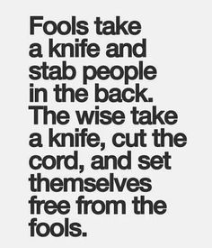 ~ Fools take a knife and stab people in the back. The wise take a knife, cut the cord, and set themselves free from the fools.