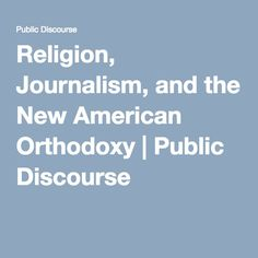 Religion, Journalism, and the New American Orthodoxy | Public Discourse