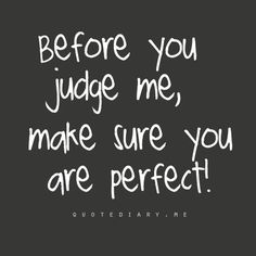 Judging. I love this and it is so true, people are so quick to dish it but can't take it.