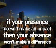 """If your presence doesn't make an impact then your absence won't make a difference""  Whoa."