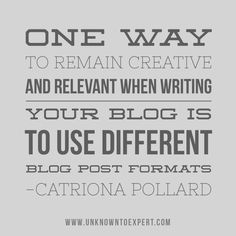 One way to remain creative and relevant when writing your blog is to use different blog post formats - Catriona Pollard www.unknowntoexpert.com #unknowntoexpert
