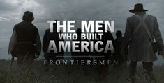 The Men Who Built America Frontiersmen (2018) Documentary series Frontiersmen will span a formative period of American history - the first 75 years from the post-revolutionary war colonies through the California Gold Rush. The series will show how the frontier helped shape us from colonists into today's Americans.