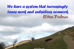 We have a system that increasingly taxes work and subsidizes nonwork. | quotesofday.com