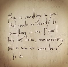 There is something in you that speaks so clearly to something in me I can't help but listen, remembering this is who we came here to be. by Brian Andreas
