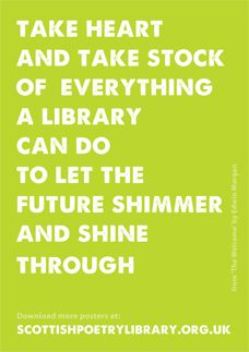 It's National Libraries Day on Saturday 4 February. Here's a poster to help you mark the day, celebrating the potential for libraries to shape the future. It uses a phrase from the poem 'The Welcome' by Edwin Morgan. He wrote the poem for the International Federation of Library Authorities (IFLA) conference in 2002. You'll find the full poem in A Book of Lives (Carcanet Press, 2007).