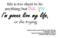 Life is short - Inspired by Vickie Howard (1980-2012)