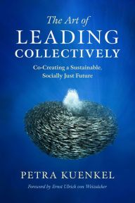 The Art of Leading Collectively: Co-Creating a Sustainable, Socially Just Future by Petra Kuenkel, Hardcover | Barnes & Noble
