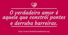 O verdadeiro amor é aquele que constrói pontes e derruba barreiras. http://www.lindasfrasesdeamor.org/frases/amor/verdadeiro