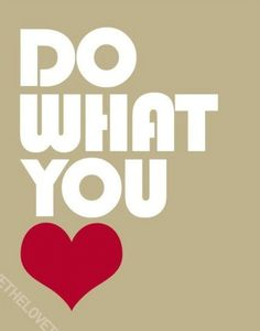 Do what you want and love what you do ;)