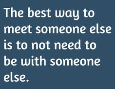 The best way to meet someone else is to not need to be with someone else.