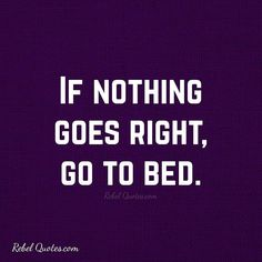 If nothing goes right go to bed. - Rebel Quotes - Life Quotes #rebel