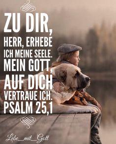 Zu dir, Herr, erhebe ich meine Seele. Mein Gott, auf dich vertraue ich. Psalm 25,1