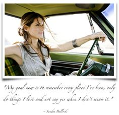 My goal now is to remember every place I've been, only do things I love and not say yes when I don't mean it. ~Sandra Bullock.