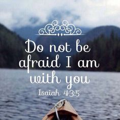 Do not be afraid I am with you. -Isaiah 43:5