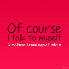 Of course...I need expert advice. :-)